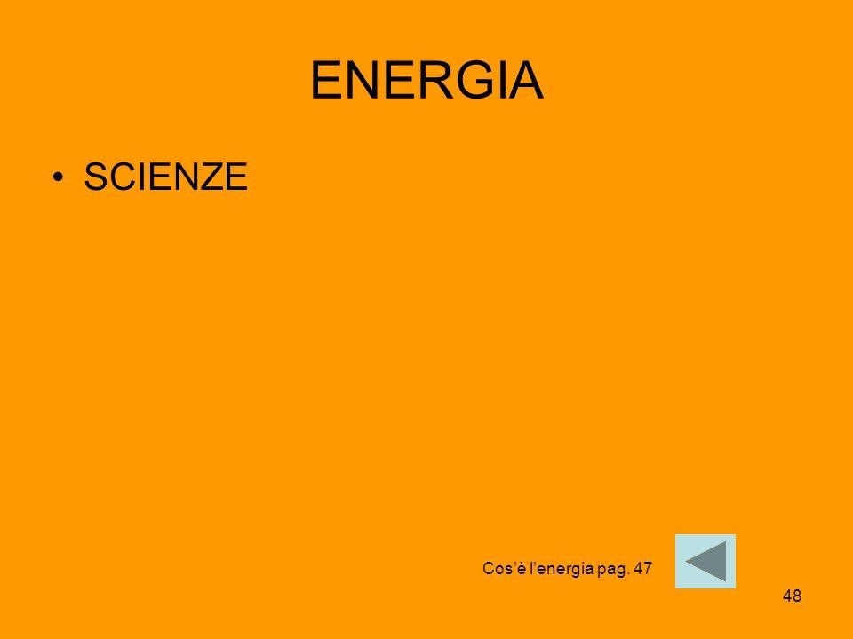 48 ENERGIA SCIENZE Cos'è l'energia pag. 47