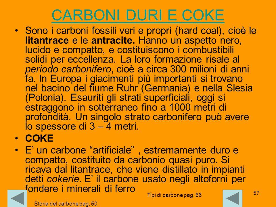 57 CARBONI DURI E COKE Sono i carboni fossili veri e propri (hard coal), cioè le litantrace e le antracite. Hanno un aspetto nero, lucido e compatto,