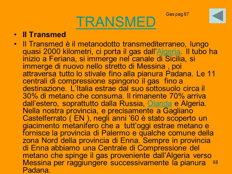 68 TRANSMED Il Transmed Il Transmed è il metanodotto transmediterraneo, lungo quasi 2000 kilometri, ci porta il gas dall'Algeria. Il tubo ha inizio a