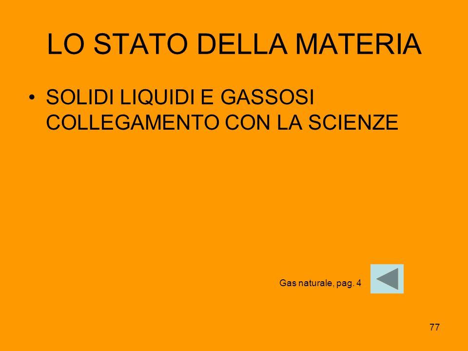 77 LO STATO DELLA MATERIA SOLIDI LIQUIDI E GASSOSI COLLEGAMENTO CON LA SCIENZE Gas naturale, pag. 4