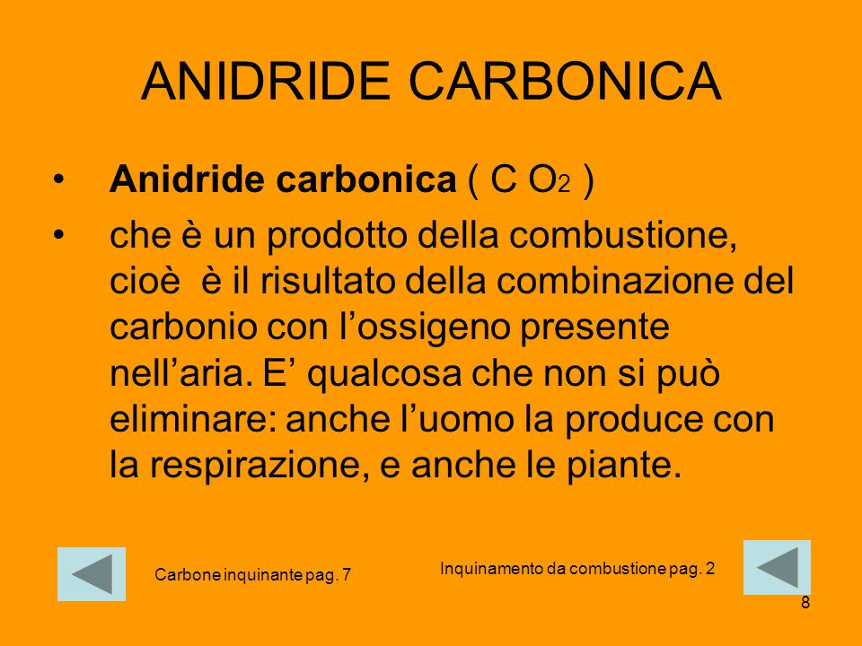 8 ANIDRIDE CARBONICA Anidride carbonica ( C O 2 ) che è un prodotto della combustione, cioè è il risultato della combinazione del carbonio con l'ossig