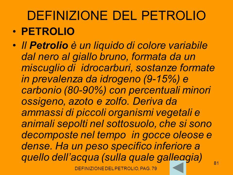 81 DEFINIZIONE DEL PETROLIO PETROLIO Il Petrolio è un liquido di colore variabile dal nero al giallo bruno, formata da un miscuglio di idrocarburi, so