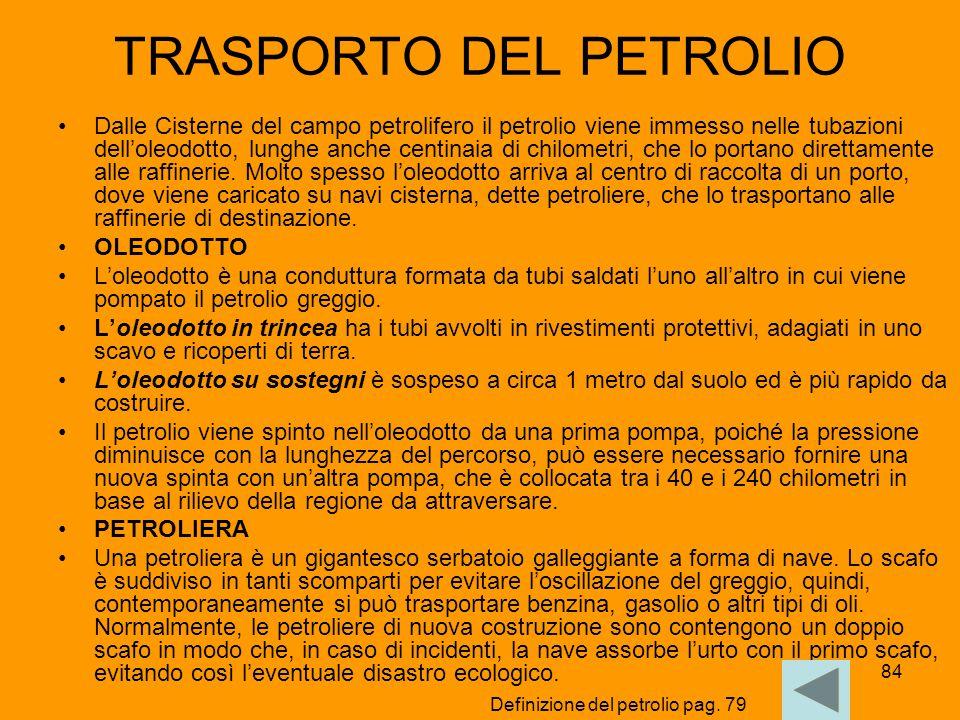 84 TRASPORTO DEL PETROLIO Dalle Cisterne del campo petrolifero il petrolio viene immesso nelle tubazioni dell'oleodotto, lunghe anche centinaia di chi