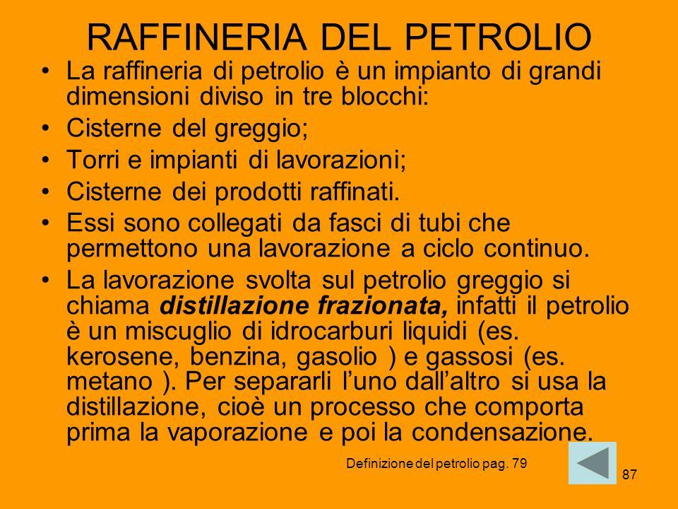 87 RAFFINERIA DEL PETROLIO La raffineria di petrolio è un impianto di grandi dimensioni diviso in tre blocchi: Cisterne del greggio; Torri e impianti