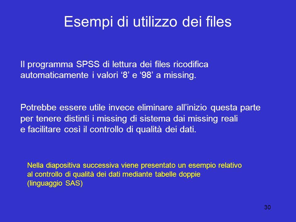 30 Esempi di utilizzo dei files Il programma SPSS di lettura dei files ricodifica automaticamente i valori '8' e '98' a missing.