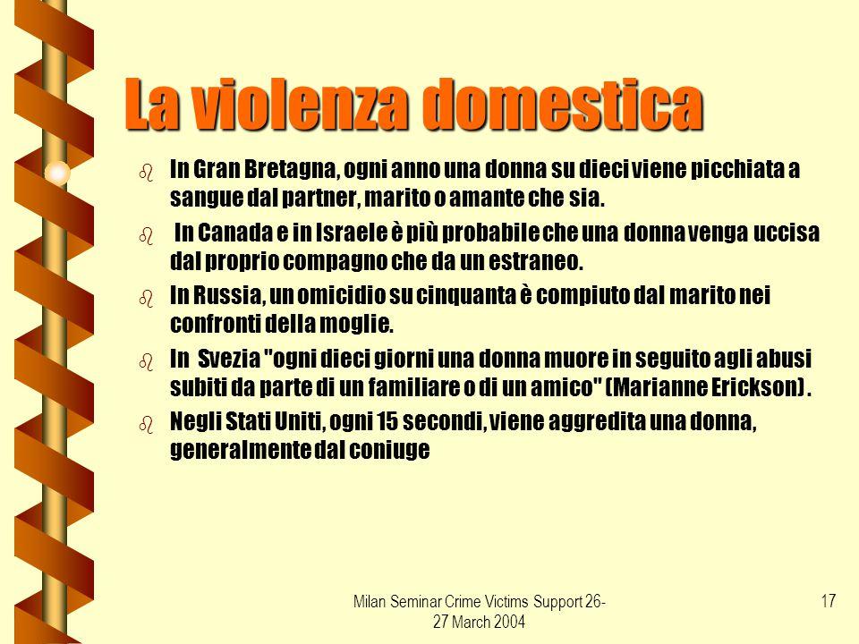 Milan Seminar Crime Victims Support 26- 27 March 2004 17 La violenza domestica b b In Gran Bretagna, ogni anno una donna su dieci viene picchiata a sa