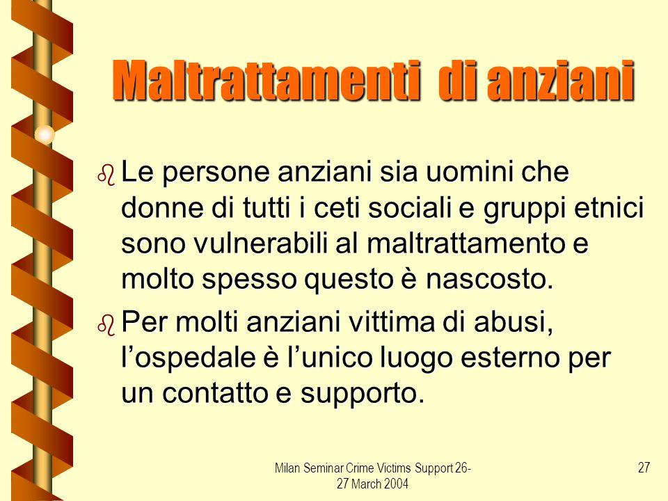 Milan Seminar Crime Victims Support 26- 27 March 2004 27 Maltrattamenti di anziani b Le persone anziani sia uomini che donne di tutti i ceti sociali e