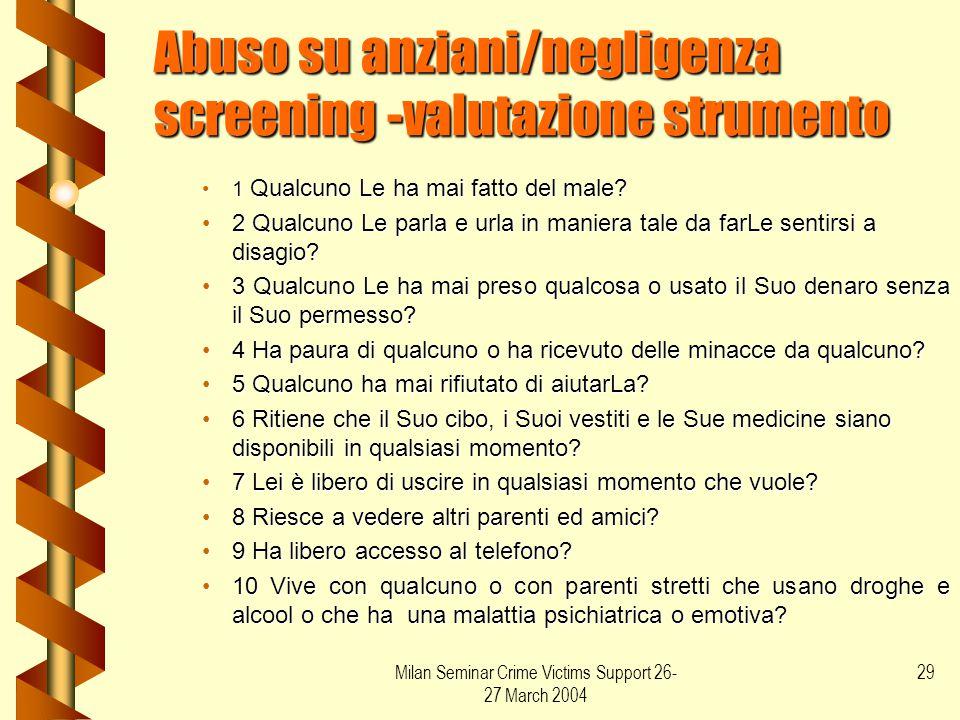 Milan Seminar Crime Victims Support 26- 27 March 2004 29 Abuso su anziani/negligenza screening -valutazione strumento 1 Qualcuno Le ha mai fatto del m