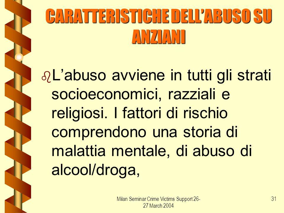 Milan Seminar Crime Victims Support 26- 27 March 2004 31 CARATTERISTICHE DELL'ABUSO SU ANZIANI b b L'abuso avviene in tutti gli strati socioeconomici,