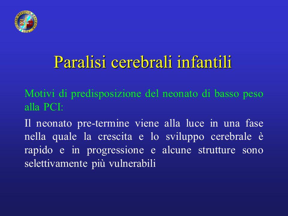 Paralisi cerebrali infantili Motivi di predisposizione del neonato di basso peso alla PCI: Il neonato pre-termine viene alla luce in una fase nella quale la crescita e lo sviluppo cerebrale è rapido e in progressione e alcune strutture sono selettivamente più vulnerabili