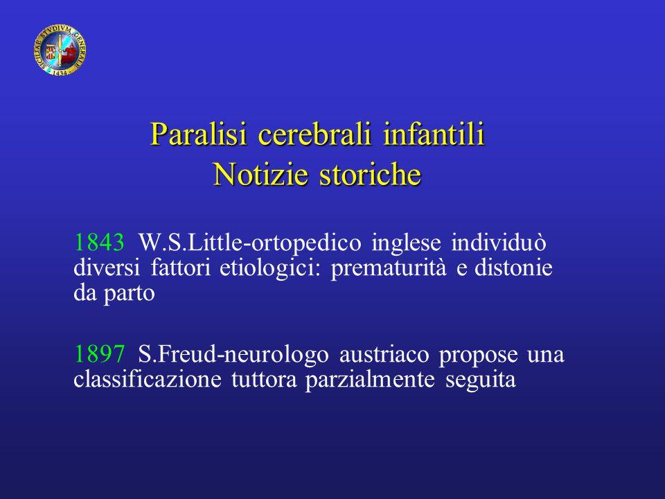 Paralisi cerebrali infantili Notizie storiche 1843 W.S.Little-ortopedico inglese individuò diversi fattori etiologici: prematurità e distonie da parto 1897 S.Freud-neurologo austriaco propose una classificazione tuttora parzialmente seguita