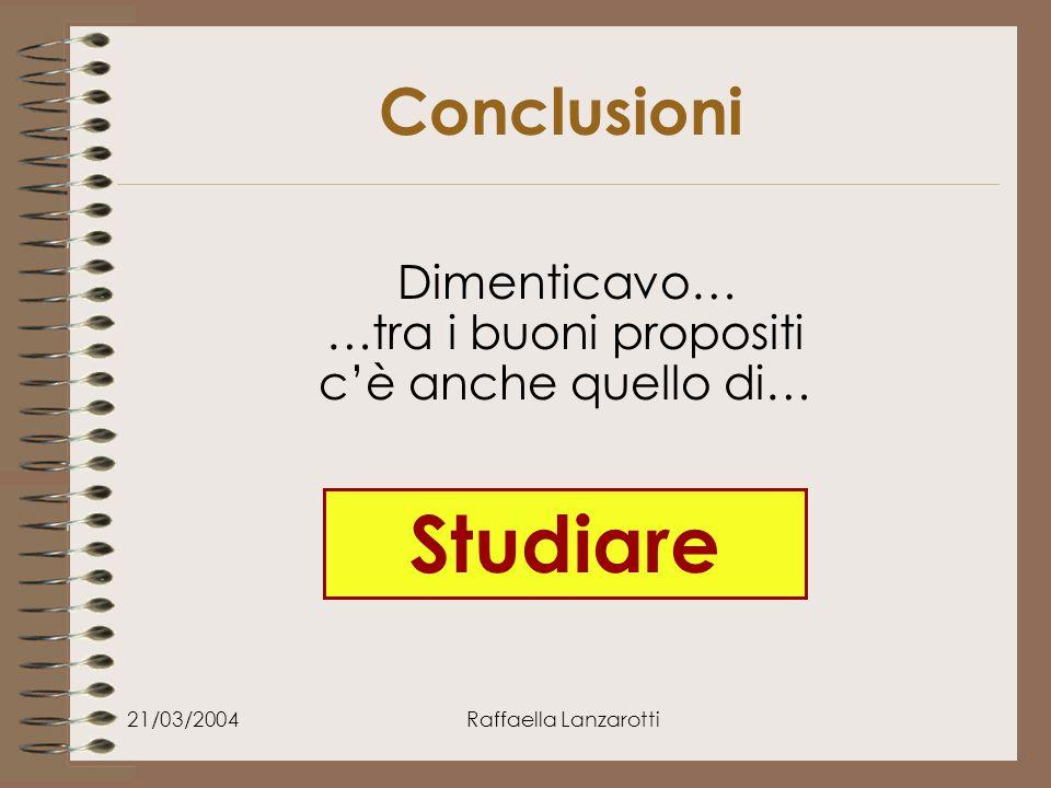 21/03/2004Raffaella Lanzarotti Conclusioni Dimenticavo… …tra i buoni propositi c'è anche quello di… Studiare