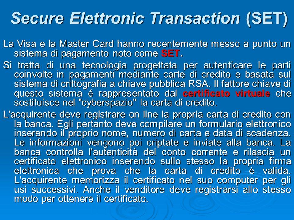 Secure Elettronic Transaction (SET) La Visa e la Master Card hanno recentemente messo a punto un sistema di pagamento noto come SET. Si tratta di una