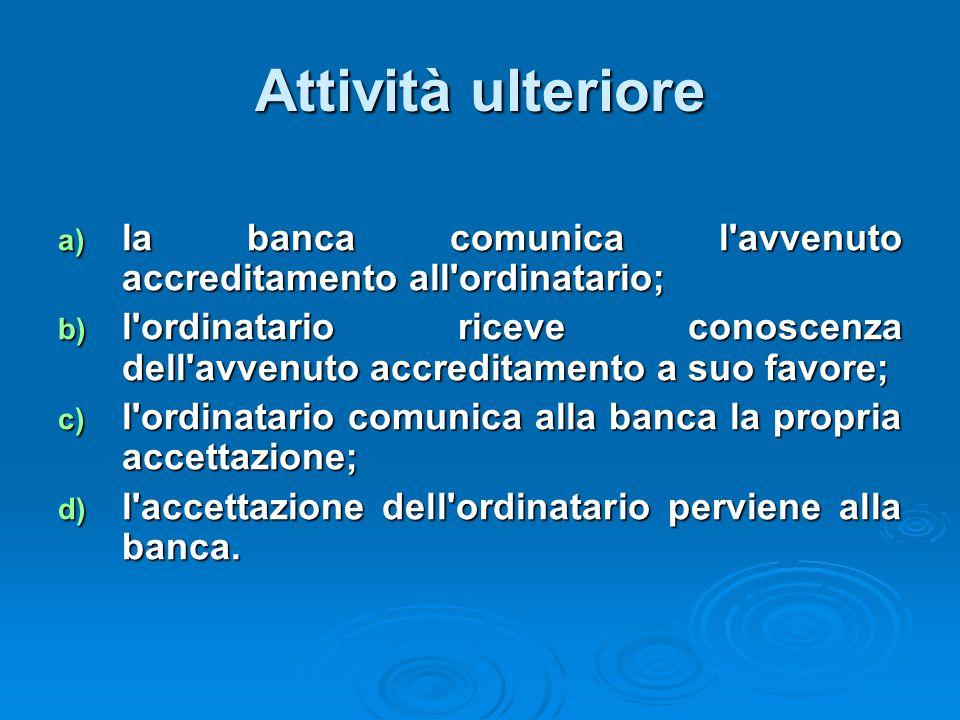 Attività ulteriore a) la banca comunica l'avvenuto accreditamento all'ordinatario; b) l'ordinatario riceve conoscenza dell'avvenuto accreditamento a s