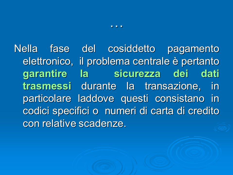… Nella fase del cosiddetto pagamento elettronico, il problema centrale è pertanto garantire la sicurezza dei dati trasmessi durante la transazione, i