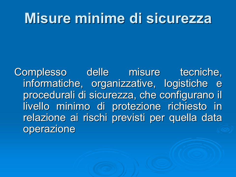 Misure minime di sicurezza Complesso delle misure tecniche, informatiche, organizzative, logistiche e procedurali di sicurezza, che configurano il liv