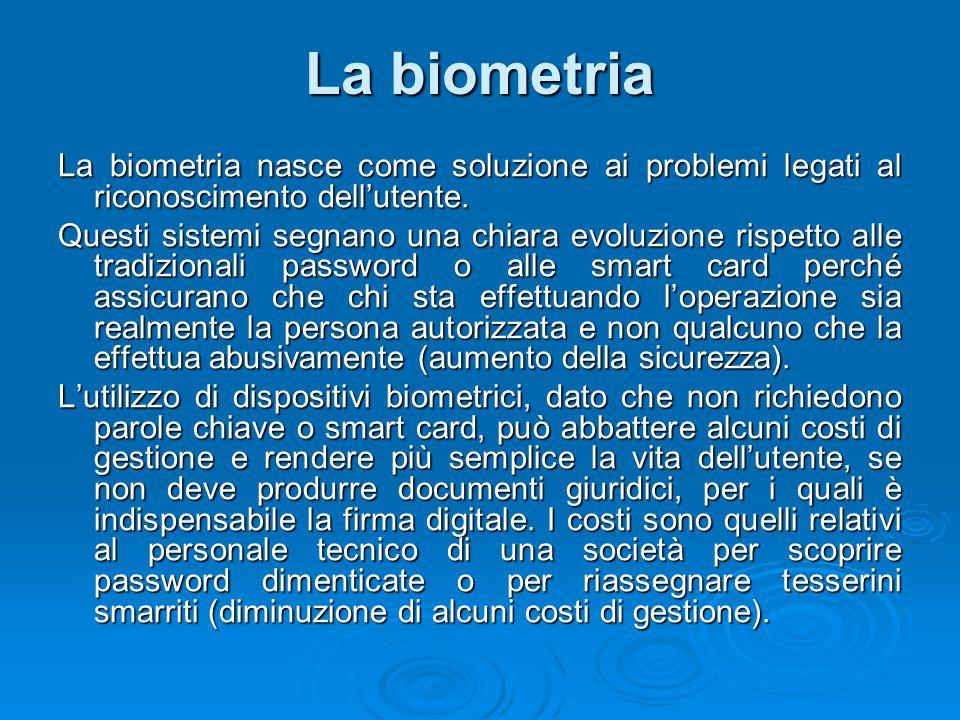 La biometria La biometria nasce come soluzione ai problemi legati al riconoscimento dell'utente. Questi sistemi segnano una chiara evoluzione rispetto