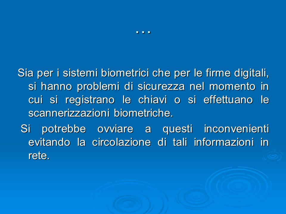 … Sia per i sistemi biometrici che per le firme digitali, si hanno problemi di sicurezza nel momento in cui si registrano le chiavi o si effettuano le