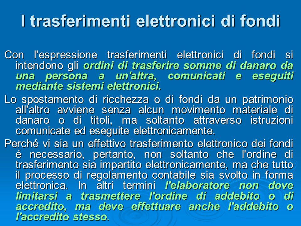 I trasferimenti elettronici di fondi Con l'espressione trasferimenti elettronici di fondi si intendono gli ordini di trasferire somme di danaro da una