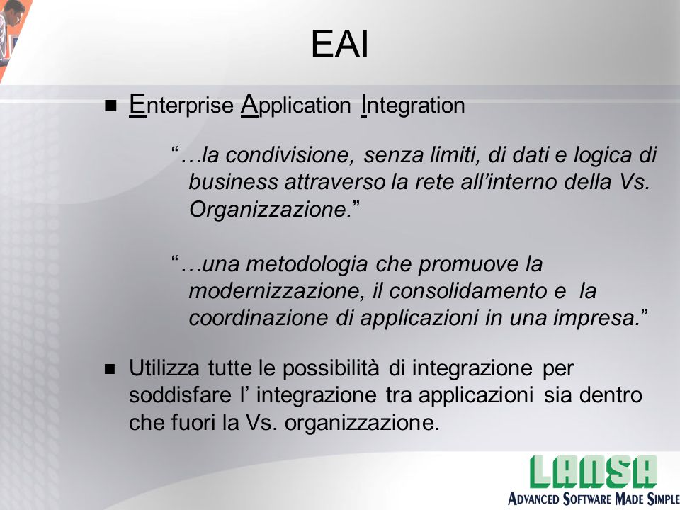EAI n E nterprise A pplication I ntegration …la condivisione, senza limiti, di dati e logica di business attraverso la rete all'interno della Vs.