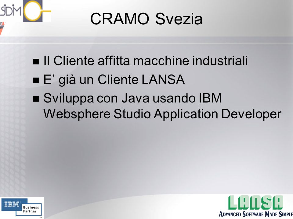 CRAMO Svezia n Il Cliente affitta macchine industriali n E' già un Cliente LANSA n Sviluppa con Java usando IBM Websphere Studio Application Developer