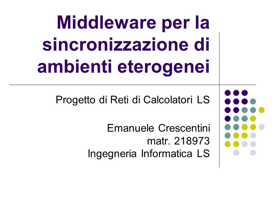 Middleware per la sincronizzazione di ambienti eterogenei Progetto di Reti di Calcolatori LS Emanuele Crescentini matr.
