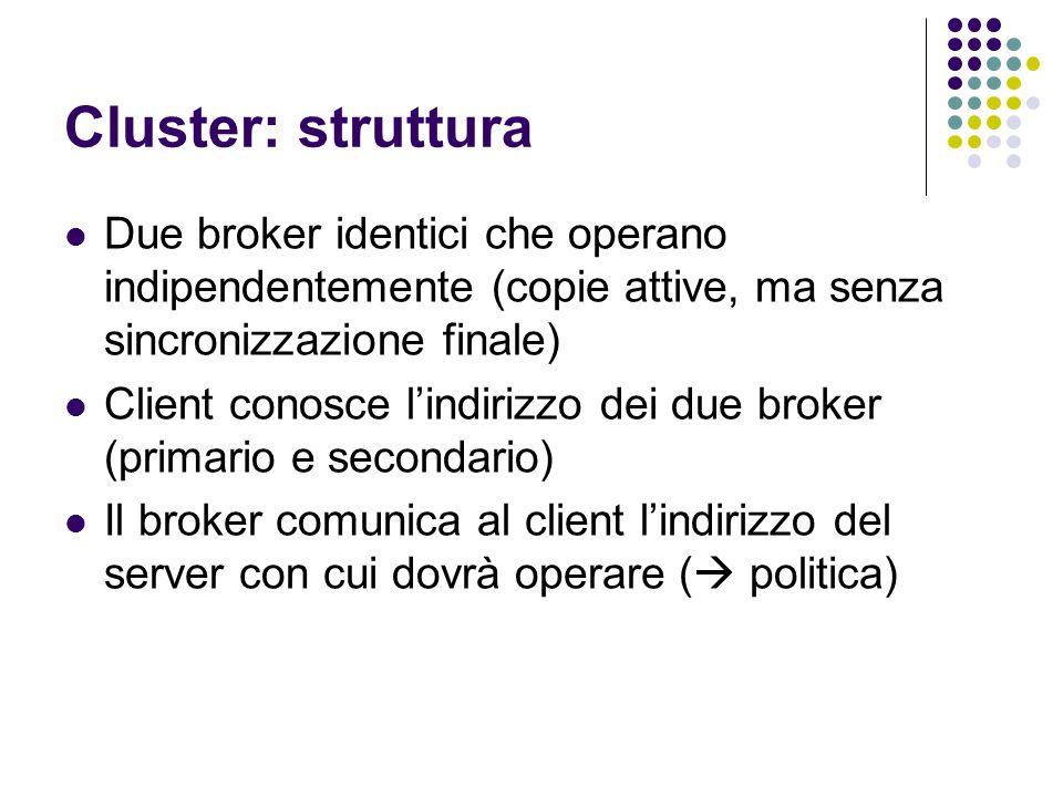 Cluster: struttura Due broker identici che operano indipendentemente (copie attive, ma senza sincronizzazione finale) Client conosce l'indirizzo dei due broker (primario e secondario) Il broker comunica al client l'indirizzo del server con cui dovrà operare (  politica)