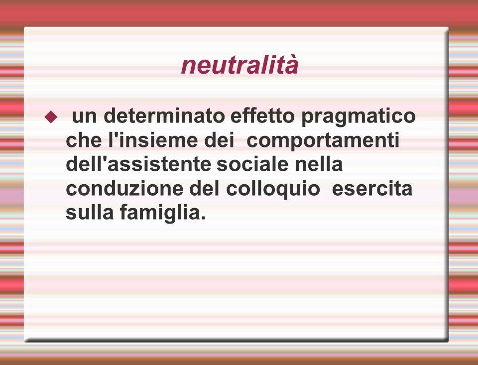 neutralità  un determinato effetto pragmatico che l'insieme dei comportamenti dell'assistente sociale nella conduzione del colloquio esercita sulla f
