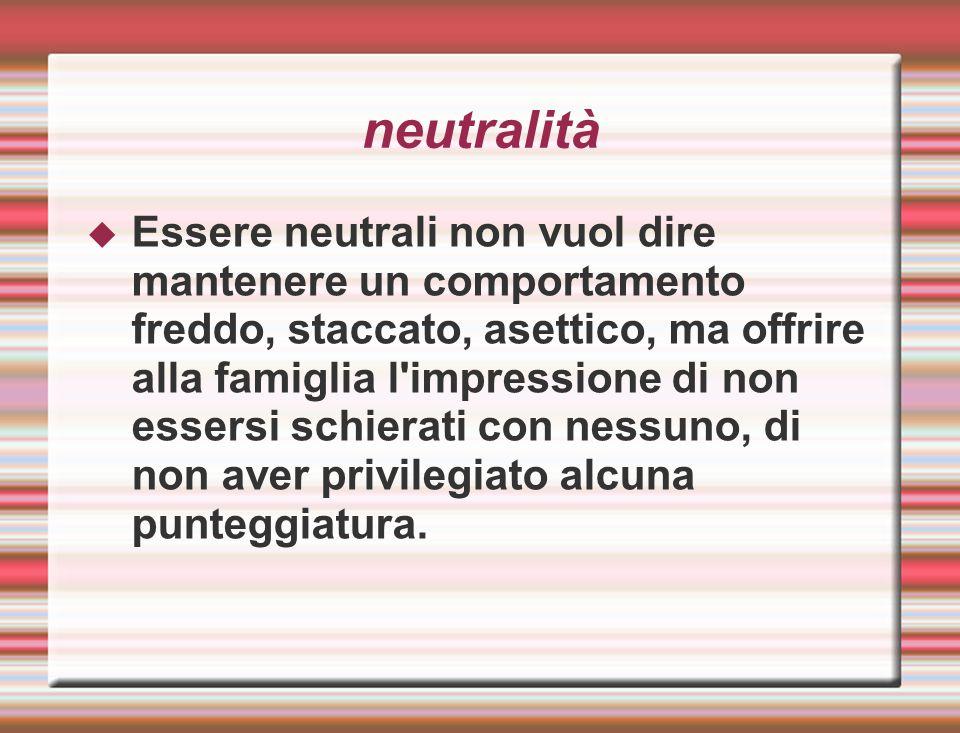 neutralità  Essere neutrali non vuol dire mantenere un comportamento freddo, staccato, asettico, ma offrire alla famiglia l'impressione di non essers