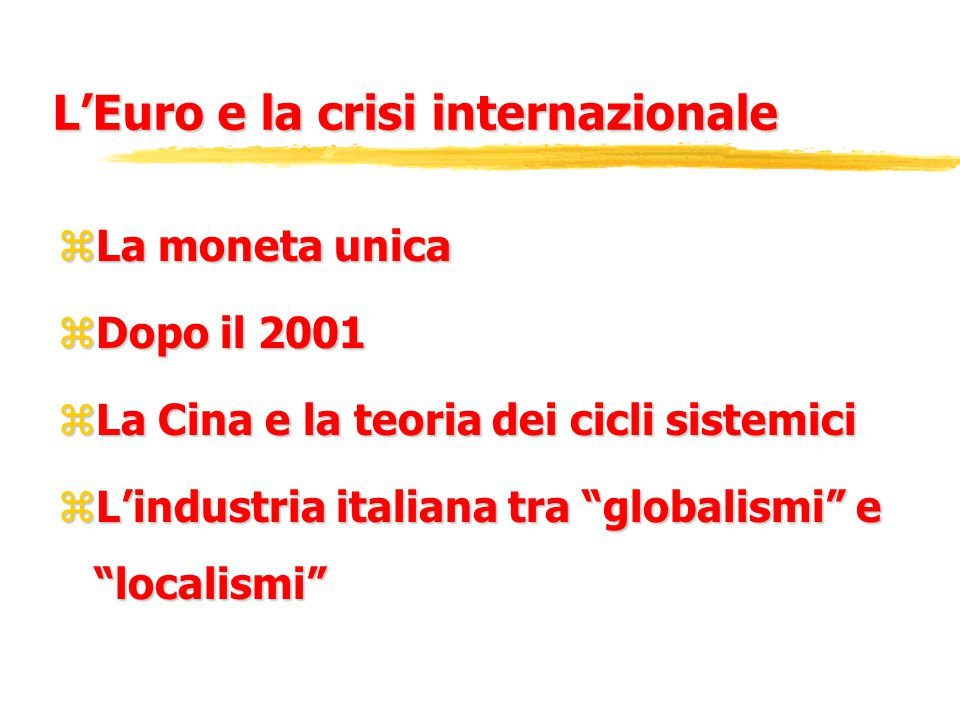 L'Euro e la crisi internazionale zLa moneta unica zDopo il 2001 zLa Cina e la teoria dei cicli sistemici zL'industria italiana tra globalismi e localismi