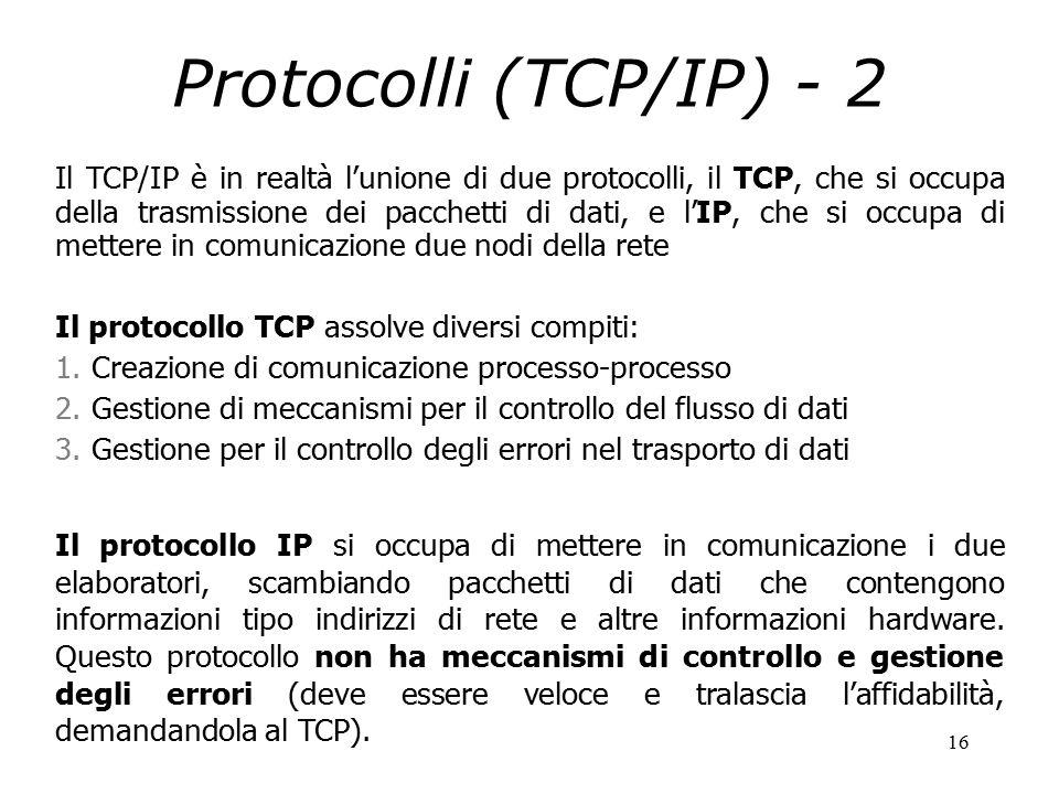 16 Protocolli (TCP/IP) - 2 Il TCP/IP è in realtà l'unione di due protocolli, il TCP, che si occupa della trasmissione dei pacchetti di dati, e l'IP, che si occupa di mettere in comunicazione due nodi della rete Il protocollo TCP assolve diversi compiti: 1.