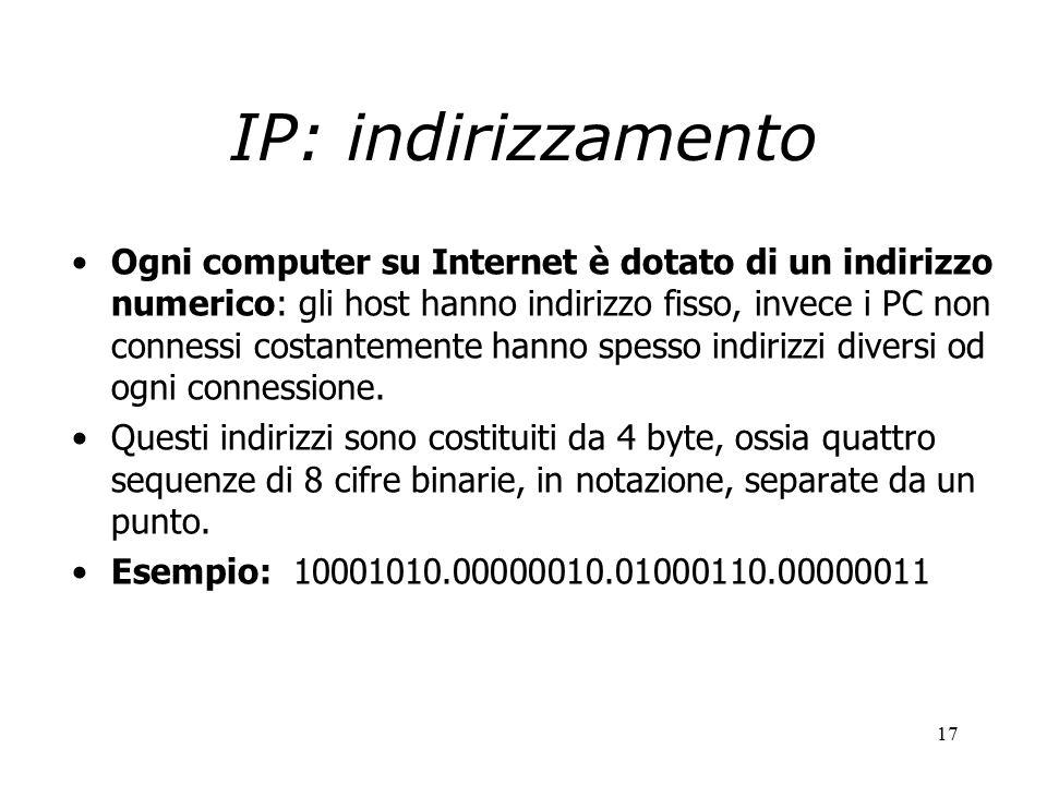17 IP: indirizzamento Ogni computer su Internet è dotato di un indirizzo numerico: gli host hanno indirizzo fisso, invece i PC non connessi costantemente hanno spesso indirizzi diversi od ogni connessione.