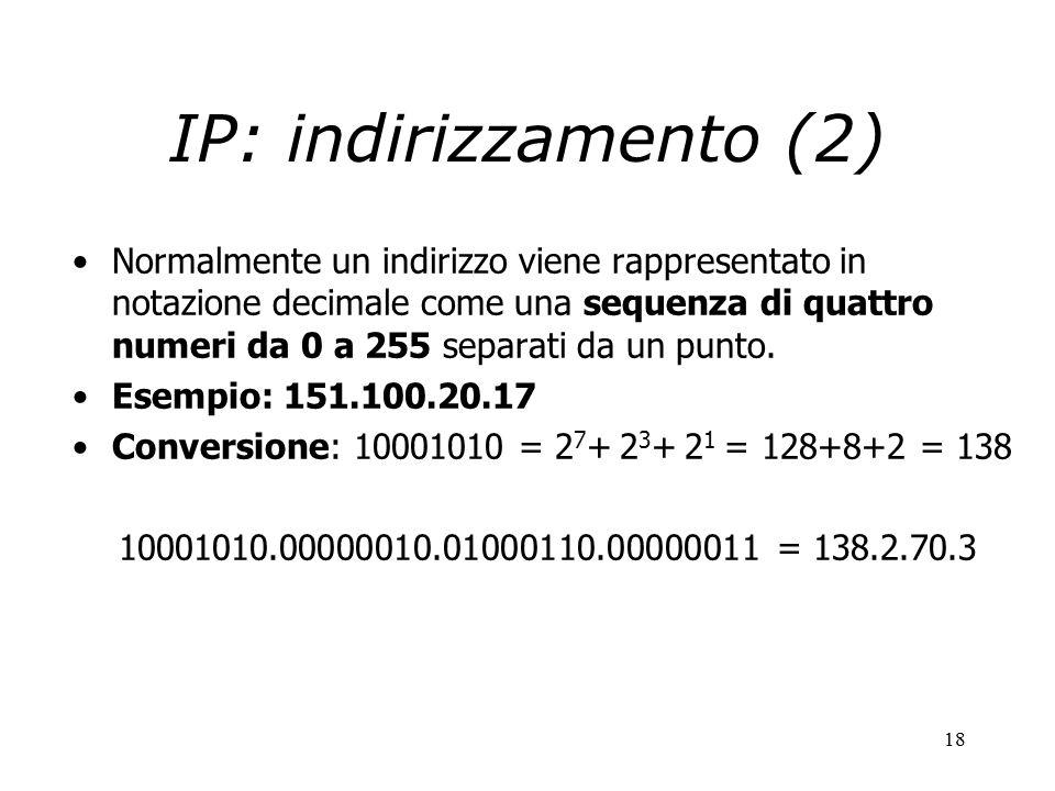 18 IP: indirizzamento (2) Normalmente un indirizzo viene rappresentato in notazione decimale come una sequenza di quattro numeri da 0 a 255 separati da un punto.