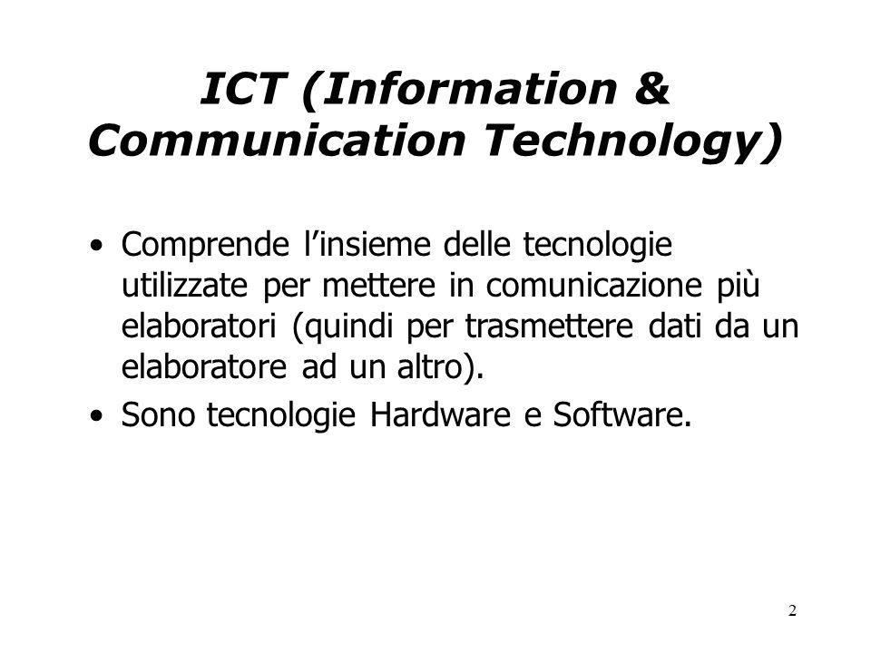 2 ICT (Information & Communication Technology) Comprende l'insieme delle tecnologie utilizzate per mettere in comunicazione più elaboratori (quindi per trasmettere dati da un elaboratore ad un altro).