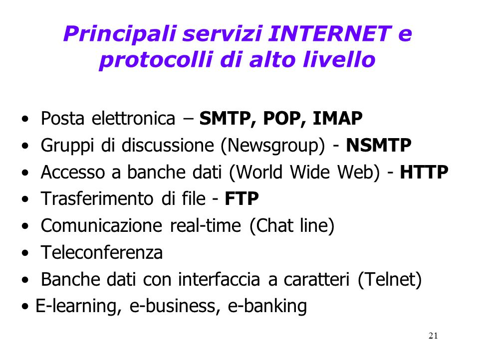 21 Principali servizi INTERNET e protocolli di alto livello Posta elettronica – SMTP, POP, IMAP Gruppi di discussione (Newsgroup) - NSMTP Accesso a banche dati (World Wide Web) - HTTP Trasferimento di file - FTP Comunicazione real-time (Chat line) Teleconferenza Banche dati con interfaccia a caratteri (Telnet) E-learning, e-business, e-banking