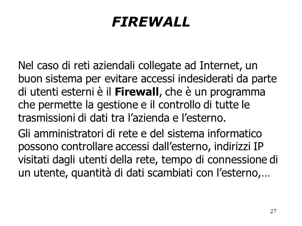 27 FIREWALL Nel caso di reti aziendali collegate ad Internet, un buon sistema per evitare accessi indesiderati da parte di utenti esterni è il Firewall, che è un programma che permette la gestione e il controllo di tutte le trasmissioni di dati tra l'azienda e l'esterno.
