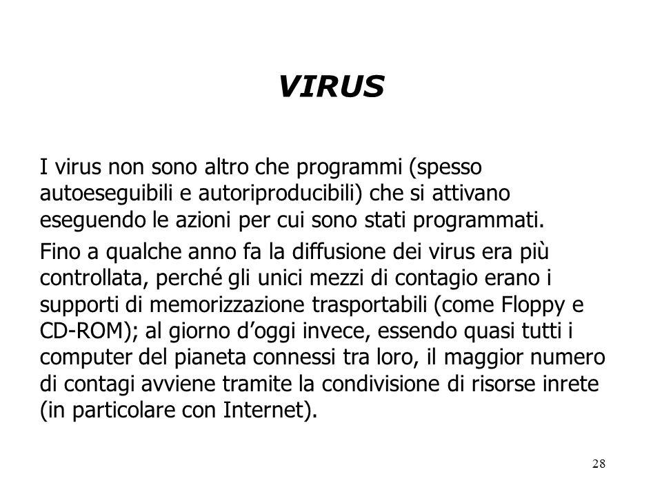 28 VIRUS I virus non sono altro che programmi (spesso autoeseguibili e autoriproducibili) che si attivano eseguendo le azioni per cui sono stati programmati.