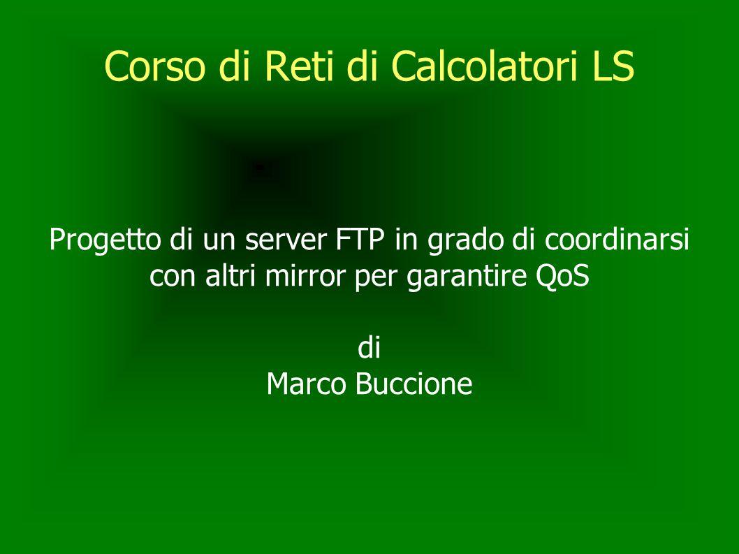 Corso di Reti di Calcolatori LS Progetto di un server FTP in grado di coordinarsi con altri mirror per garantire QoS di Marco Buccione