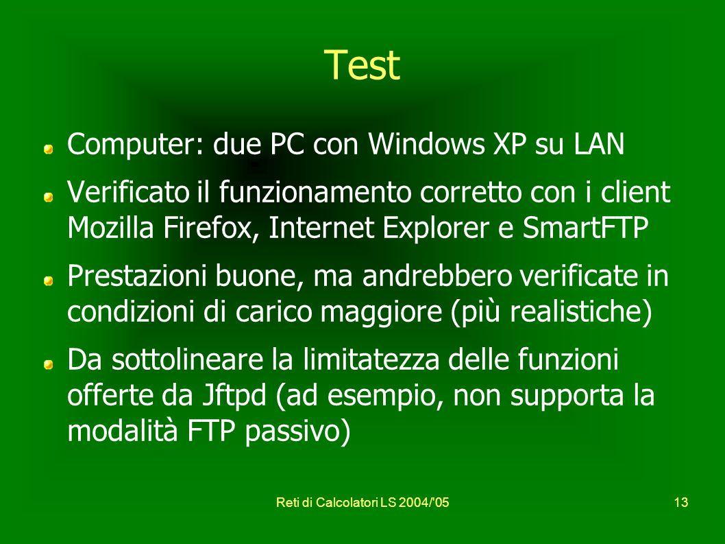 Reti di Calcolatori LS 2004/ 0513 Test Computer: due PC con Windows XP su LAN Verificato il funzionamento corretto con i client Mozilla Firefox, Internet Explorer e SmartFTP Prestazioni buone, ma andrebbero verificate in condizioni di carico maggiore (più realistiche) Da sottolineare la limitatezza delle funzioni offerte da Jftpd (ad esempio, non supporta la modalità FTP passivo)
