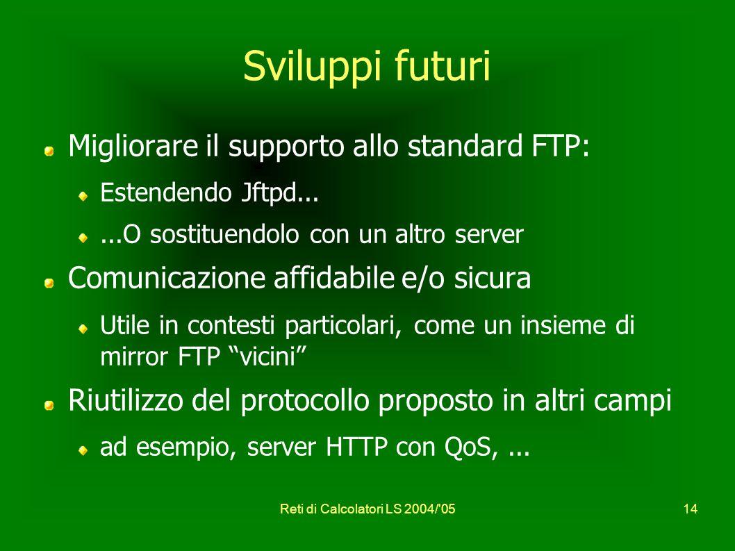 Reti di Calcolatori LS 2004/ 0514 Sviluppi futuri Migliorare il supporto allo standard FTP: Estendendo Jftpd......O sostituendolo con un altro server Comunicazione affidabile e/o sicura Utile in contesti particolari, come un insieme di mirror FTP vicini Riutilizzo del protocollo proposto in altri campi ad esempio, server HTTP con QoS,...