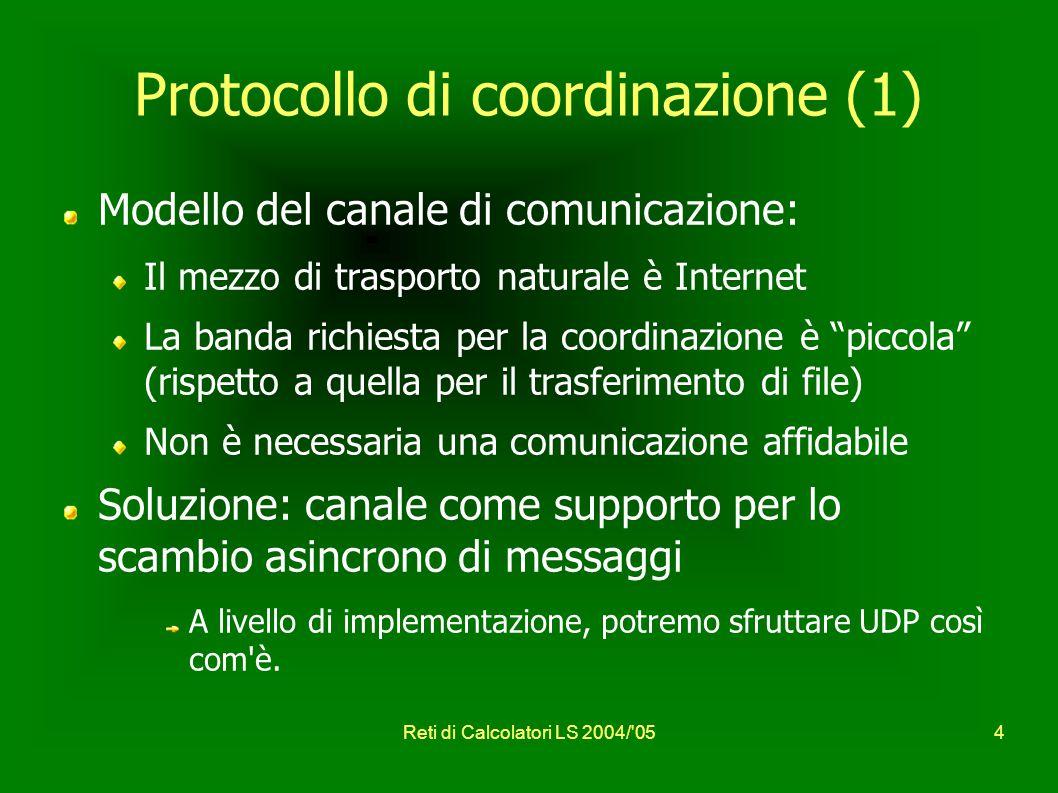 Reti di Calcolatori LS 2004/ 054 Protocollo di coordinazione (1) Modello del canale di comunicazione: Il mezzo di trasporto naturale è Internet La banda richiesta per la coordinazione è piccola (rispetto a quella per il trasferimento di file) Non è necessaria una comunicazione affidabile Soluzione: canale come supporto per lo scambio asincrono di messaggi A livello di implementazione, potremo sfruttare UDP così com è.
