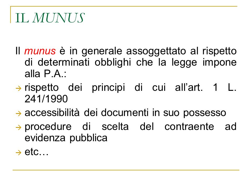 IL MUNUS Il munus è in generale assoggettato al rispetto di determinati obblighi che la legge impone alla P.A.:  rispetto dei principi di cui all'art.