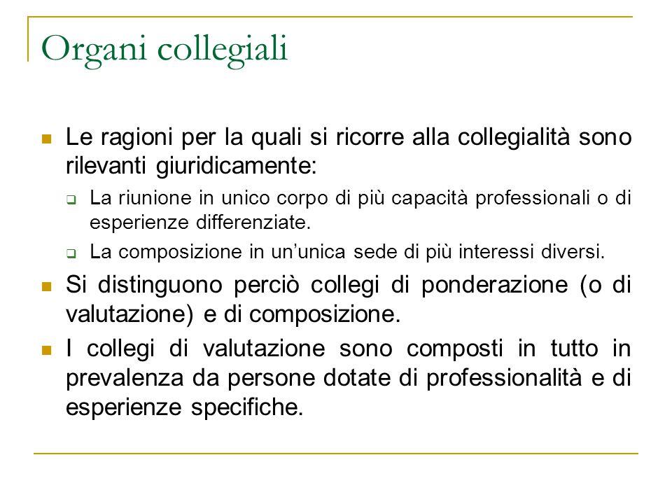 Organi collegiali Le ragioni per la quali si ricorre alla collegialità sono rilevanti giuridicamente:  La riunione in unico corpo di più capacità professionali o di esperienze differenziate.