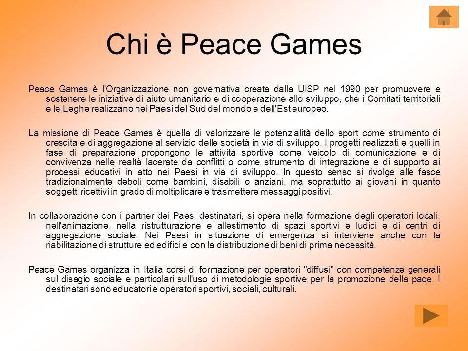 Chi è Peace Games Peace Games è l Organizzazione non governativa creata dalla UISP nel 1990 per promuovere e sostenere le iniziative di aiuto umanitario e di cooperazione allo sviluppo, che i Comitati territoriali e le Leghe realizzano nei Paesi del Sud del mondo e dell Est europeo.