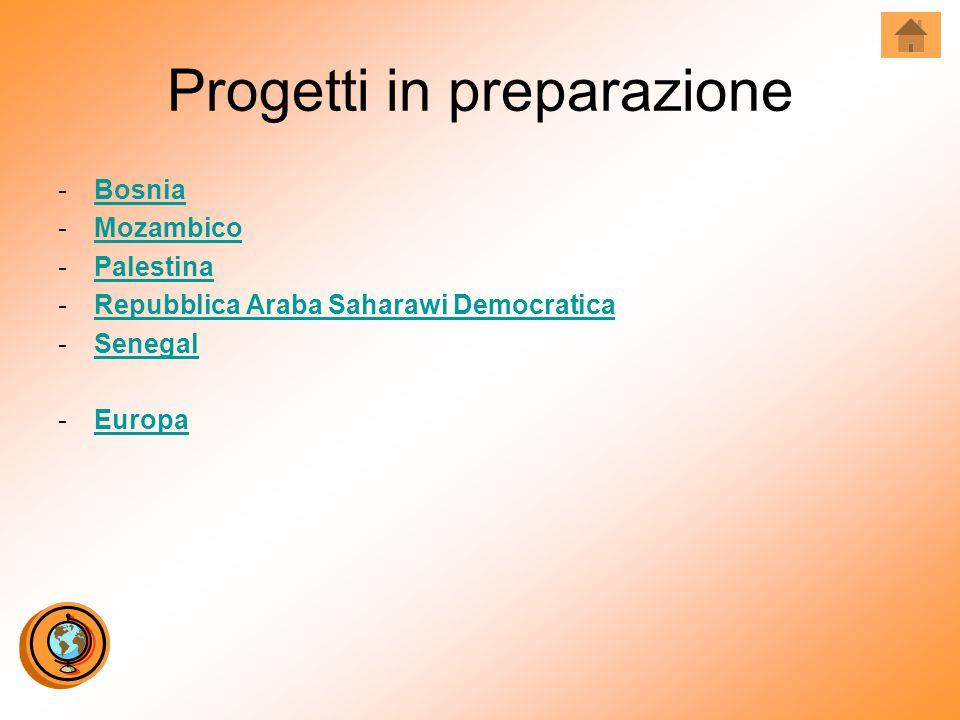 Progetti in preparazione -BosniaBosnia -MozambicoMozambico -PalestinaPalestina -Repubblica Araba Saharawi DemocraticaRepubblica Araba Saharawi Democratica -SenegalSenegal -EuropaEuropa