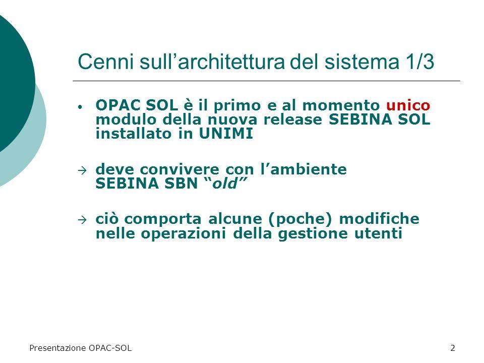 Presentazione OPAC-SOL2 Cenni sull'architettura del sistema 1/3 OPAC SOL è il primo e al momento unico modulo della nuova release SEBINA SOL installato in UNIMI  deve convivere con l'ambiente SEBINA SBN old  ciò comporta alcune (poche) modifiche nelle operazioni della gestione utenti