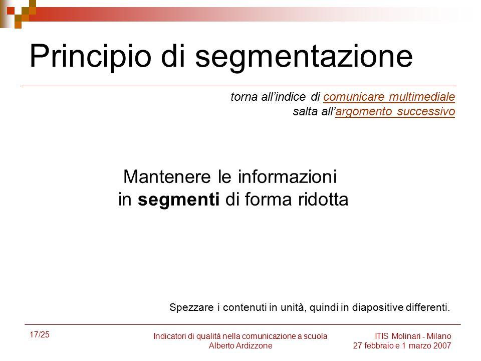 17/25 Indicatori di qualità nella comunicazione a scuola Alberto Ardizzone ITIS Molinari - Milano 27 febbraio e 1 marzo 2007 Principio di segmentazion