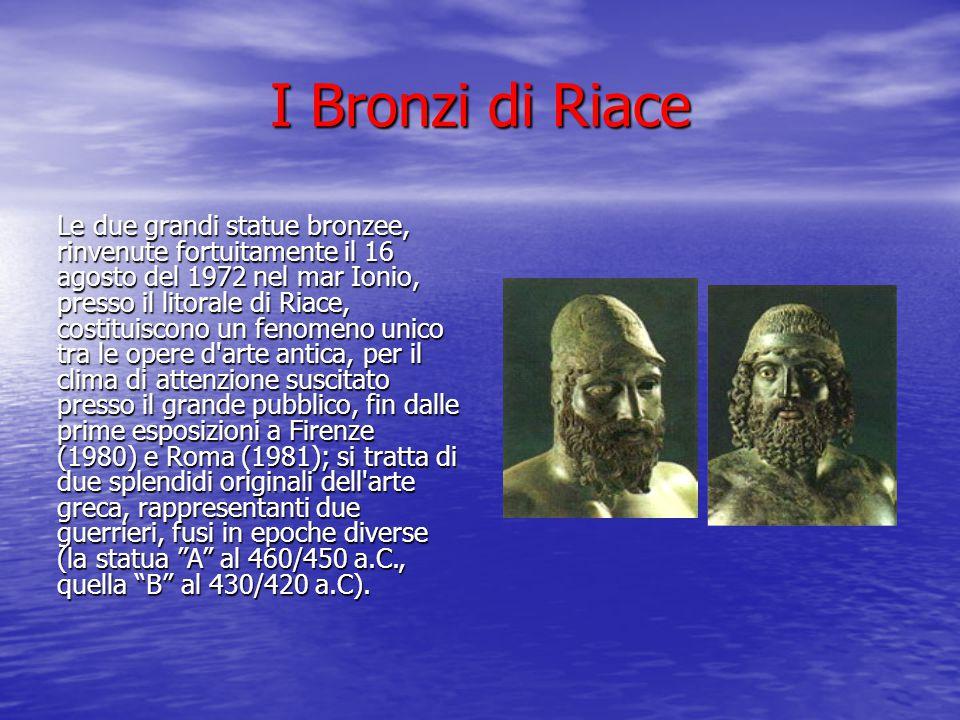 I Bronzi di Riace Le due grandi statue bronzee, rinvenute fortuitamente il 16 agosto del 1972 nel mar Ionio, presso il litorale di Riace, costituiscon