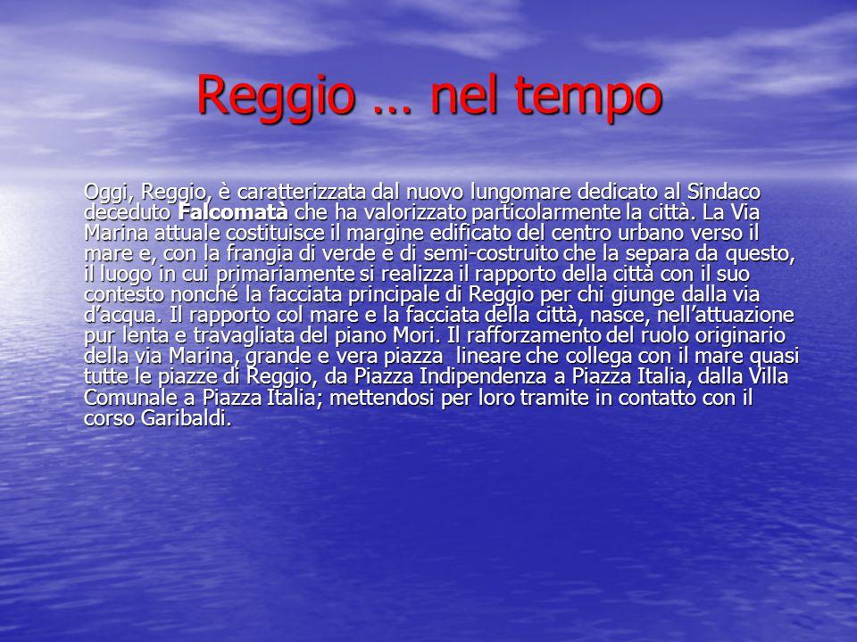 Reggio … nel tempo Oggi, Reggio, è caratterizzata dal nuovo lungomare dedicato al Sindaco deceduto Falcomatà che ha valorizzato particolarmente la cit