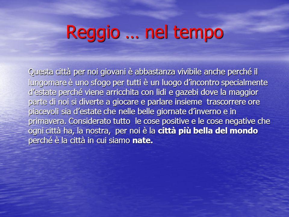 Reggio … nel tempo Questa città per noi giovani è abbastanza vivibile anche perché il lungomare è uno sfogo per tutti è un luogo d'incontro specialmen